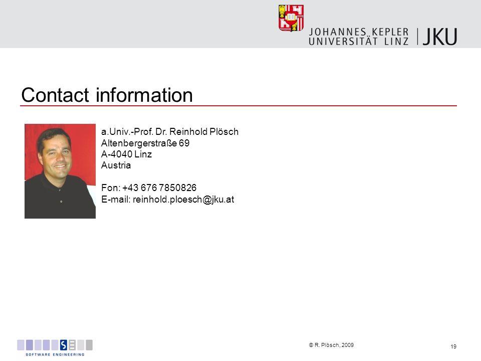 19 © R. Plösch, 2009 Contact information a.Univ.-Prof. Dr. Reinhold Plösch Altenbergerstraße 69 A-4040 Linz Austria Fon: +43 676 7850826 E-mail: reinh