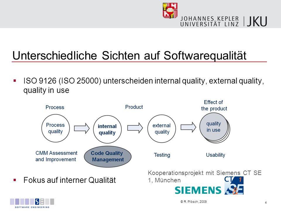 4 © R. Plösch, 2009 Unterschiedliche Sichten auf Softwarequalität ISO 9126 (ISO 25000) unterscheiden internal quality, external quality, quality in us