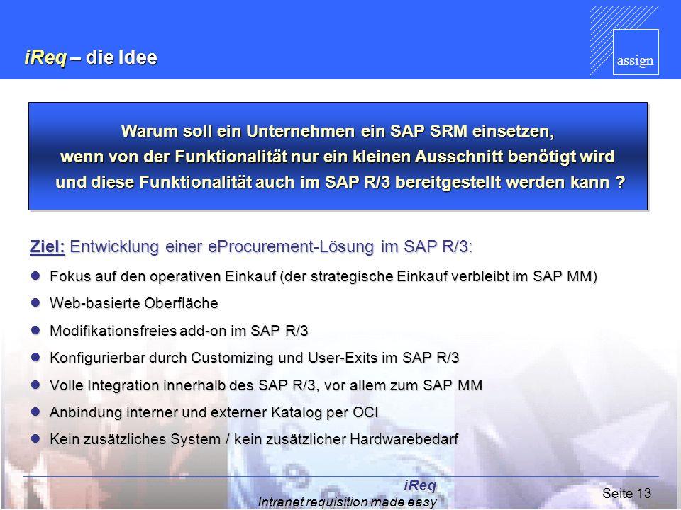 assign iReq Intranet requisition made easy Seite 13 iReq – die Idee Ziel: Entwicklung einer eProcurement-Lösung im SAP R/3: Fokus auf den operativen E