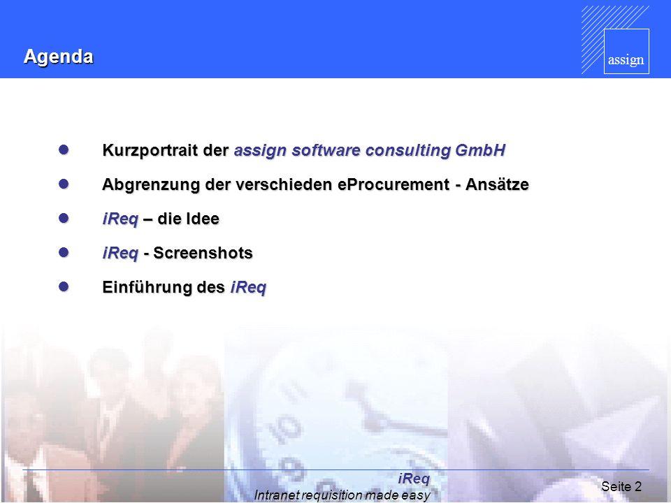 assign iReq Intranet requisition made easy Seite 3Agenda Kurzportrait der assign software consulting GmbH Kurzportrait der assign software consulting GmbH Abgrenzung der verschieden eProcurement - Ansätze Abgrenzung der verschieden eProcurement - Ansätze iReq – die Idee iReq – die Idee iReq - Screenshots iReq - Screenshots Einführung des iReq Einführung des iReq