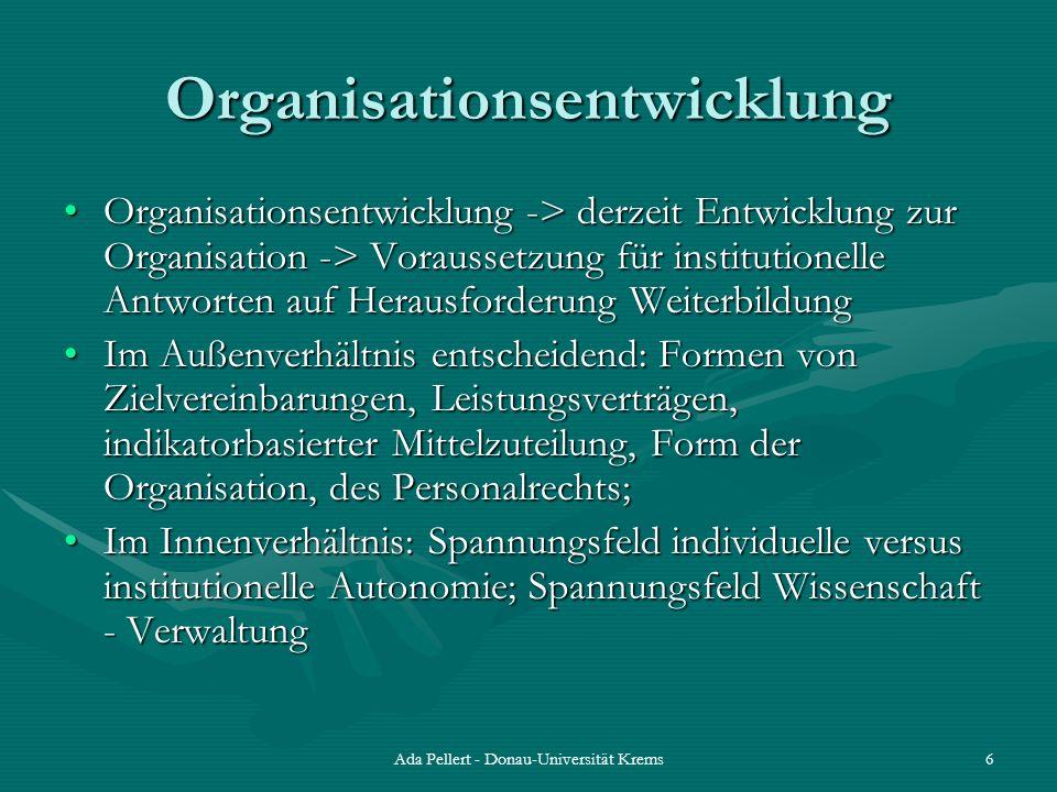 Ada Pellert - Donau-Universität Krems6 Organisationsentwicklung Organisationsentwicklung -> derzeit Entwicklung zur Organisation -> Voraussetzung für