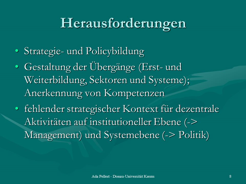 Ada Pellert - Donau-Universität Krems8 Herausforderungen Strategie- und PolicybildungStrategie- und Policybildung Gestaltung der Übergänge (Erst- und