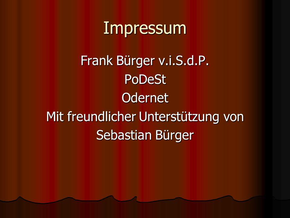 Impressum Frank Bürger v.i.S.d.P. PoDeStOdernet Mit freundlicher Unterstützung von Sebastian Bürger