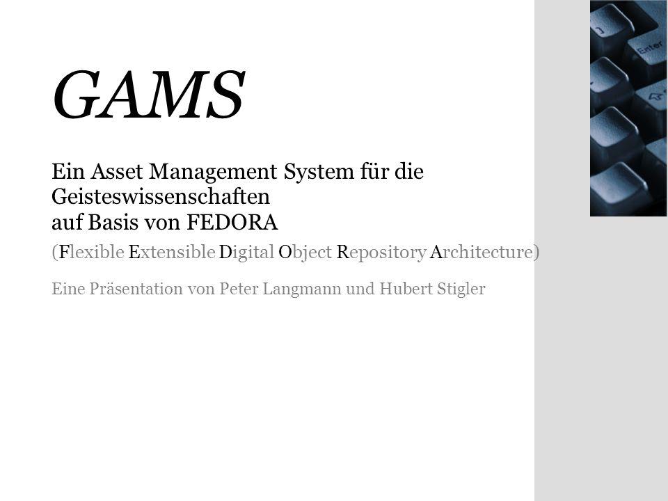 GAMS Ein Asset Management System für die Geisteswissenschaften auf Basis von FEDORA (Flexible Extensible Digital Object Repository Architecture) Eine Präsentation von Peter Langmann und Hubert Stigler