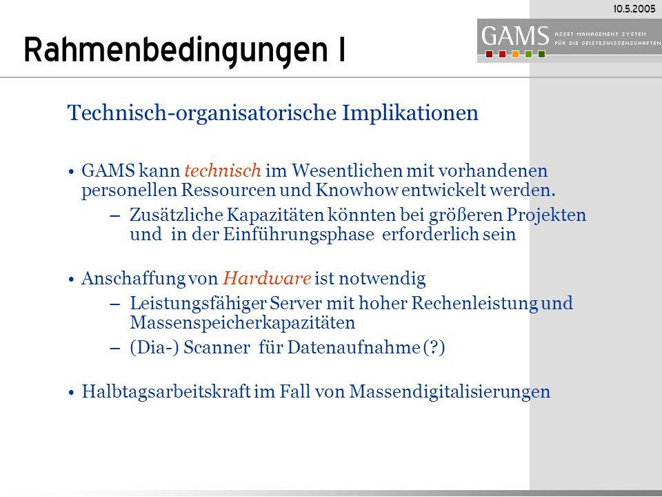 10.5.2005 Rahmenbedingungen I Technisch-organisatorische Implikationen GAMS kann technisch im Wesentlichen mit vorhandenen personellen Ressourcen und Knowhow entwickelt werden.