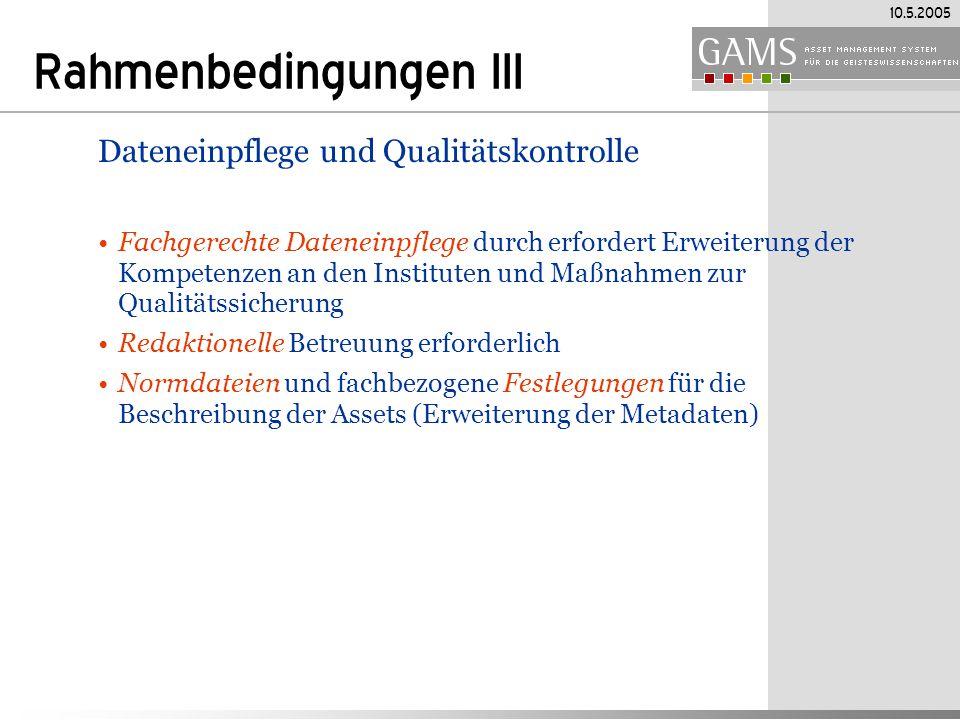 10.5.2005 Rahmenbedingungen III Dateneinpflege und Qualitätskontrolle Fachgerechte Dateneinpflege durch erfordert Erweiterung der Kompetenzen an den Instituten und Maßnahmen zur Qualitätssicherung Redaktionelle Betreuung erforderlich Normdateien und fachbezogene Festlegungen für die Beschreibung der Assets (Erweiterung der Metadaten)