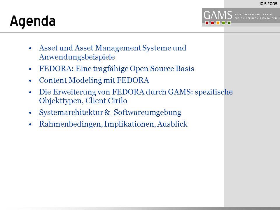 10.5.2005 Agenda Asset und Asset Management Systeme und Anwendungsbeispiele FEDORA: Eine tragfähige Open Source Basis Content Modeling mit FEDORA Die Erweiterung von FEDORA durch GAMS: spezifische Objekttypen, Client Cirilo Systemarchitektur & Softwareumgebung Rahmenbedingen, Implikationen, Ausblick