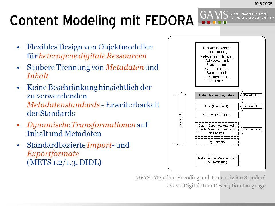 10.5.2005 Content Modeling mit FEDORA Flexibles Design von Objektmodellen für heterogene digitale Ressourcen Saubere Trennung von Metadaten und Inhalt Keine Beschränkung hinsichtlich der zu verwendenden Metadatenstandards - Erweiterbarkeit der Standards Dynamische Transformationen auf Inhalt und Metadaten Standardbasierte Import- und Exportformate (METS 1.2/1.3, DIDL) METS: Metadata Encoding and Transmission Standard DIDL: Digital Item Description Language