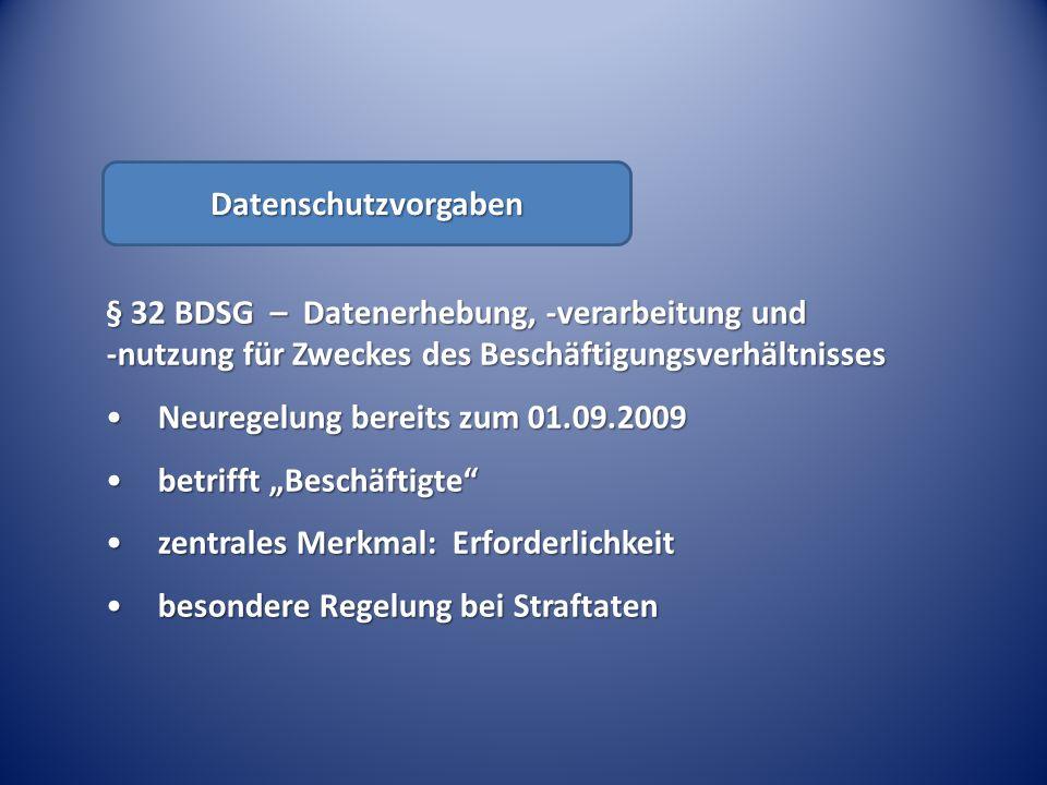 § 32 BDSG – Datenerhebung, -verarbeitung und -nutzung für Zweckes des Beschäftigungsverhältnisses Neuregelung bereits zum 01.09.2009Neuregelung bereits zum 01.09.2009 betrifft Beschäftigtebetrifft Beschäftigte zentrales Merkmal: Erforderlichkeitzentrales Merkmal: Erforderlichkeit besondere Regelung bei Straftatenbesondere Regelung bei Straftaten Datenschutzvorgaben