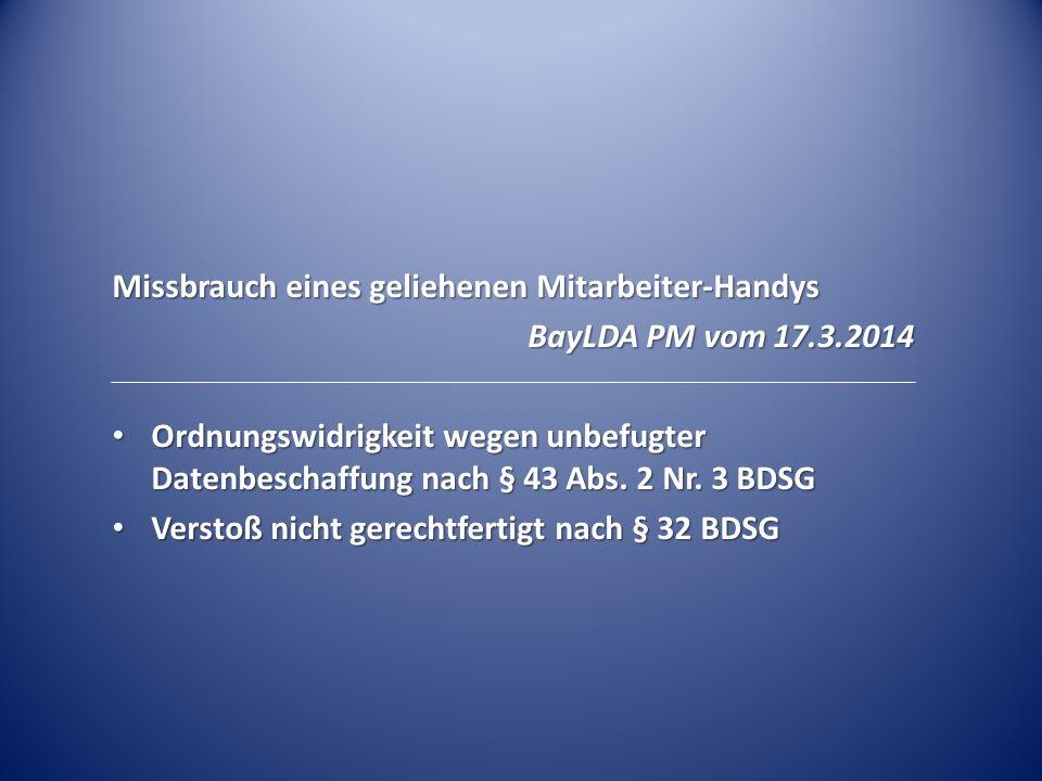 Missbrauch eines geliehenen Mitarbeiter-Handys BayLDA PM vom 17.3.2014 Ordnungswidrigkeit wegen unbefugter Datenbeschaffung nach § 43 Abs. 2 Nr. 3 BDS