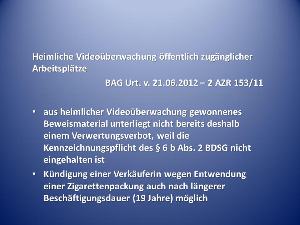 Heimliche Videoüberwachung öffentlich zugänglicher Arbeitsplätze BAG Urt. v. 21.06.2012 – 2 AZR 153/11 aus heimlicher Videoüberwachung gewonnenes Bewe