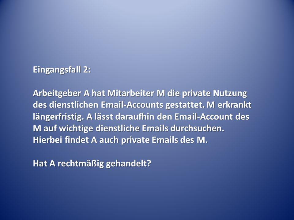 Eingangsfall 2: Arbeitgeber A hat Mitarbeiter M die private Nutzung des dienstlichen Email-Accounts gestattet. M erkrankt längerfristig. A lässt darau