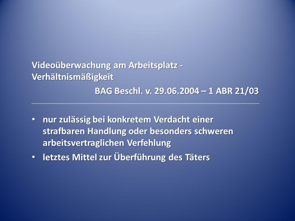 Videoüberwachung am Arbeitsplatz - Verhältnismäßigkeit BAG Beschl. v. 29.06.2004 – 1 ABR 21/03 nur zulässig bei konkretem Verdacht einer strafbaren Ha
