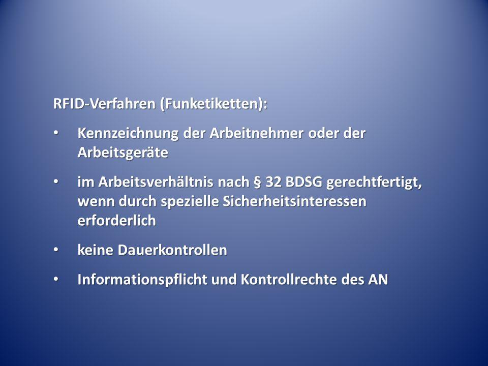RFID-Verfahren (Funketiketten): Kennzeichnung der Arbeitnehmer oder der Arbeitsgeräte Kennzeichnung der Arbeitnehmer oder der Arbeitsgeräte im Arbeitsverhältnis nach § 32 BDSG gerechtfertigt, wenn durch spezielle Sicherheitsinteressen erforderlich im Arbeitsverhältnis nach § 32 BDSG gerechtfertigt, wenn durch spezielle Sicherheitsinteressen erforderlich keine Dauerkontrollen keine Dauerkontrollen Informationspflicht und Kontrollrechte des AN Informationspflicht und Kontrollrechte des AN