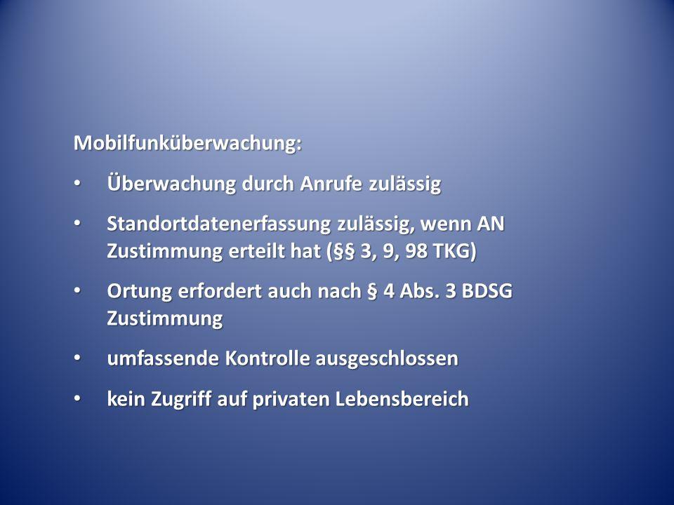 Mobilfunküberwachung: Überwachung durch Anrufe zulässig Überwachung durch Anrufe zulässig Standortdatenerfassung zulässig, wenn AN Zustimmung erteilt hat (§§ 3, 9, 98 TKG) Standortdatenerfassung zulässig, wenn AN Zustimmung erteilt hat (§§ 3, 9, 98 TKG) Ortung erfordert auch nach § 4 Abs.