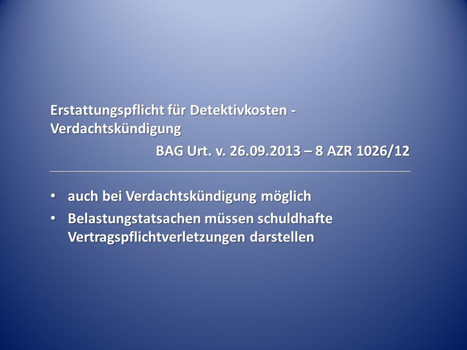 Erstattungspflicht für Detektivkosten - Verdachtskündigung BAG Urt. v. 26.09.2013 – 8 AZR 1026/12 auch bei Verdachtskündigung möglich auch bei Verdach