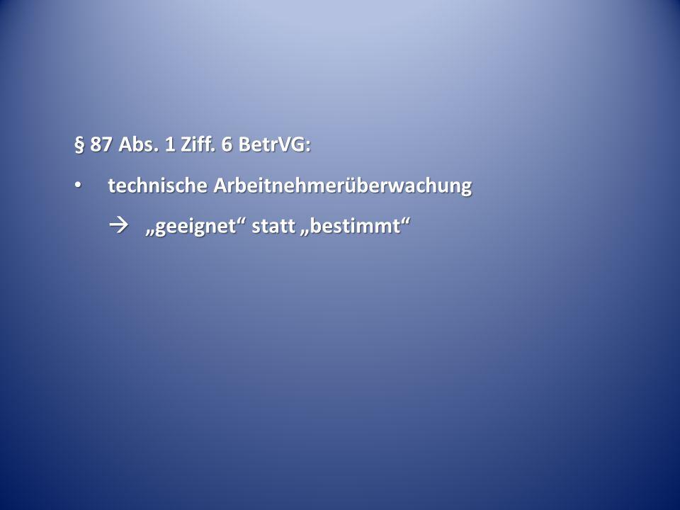 § 87 Abs. 1 Ziff. 6 BetrVG: technische Arbeitnehmerüberwachung technische Arbeitnehmerüberwachung geeignet statt bestimmt geeignet statt bestimmt