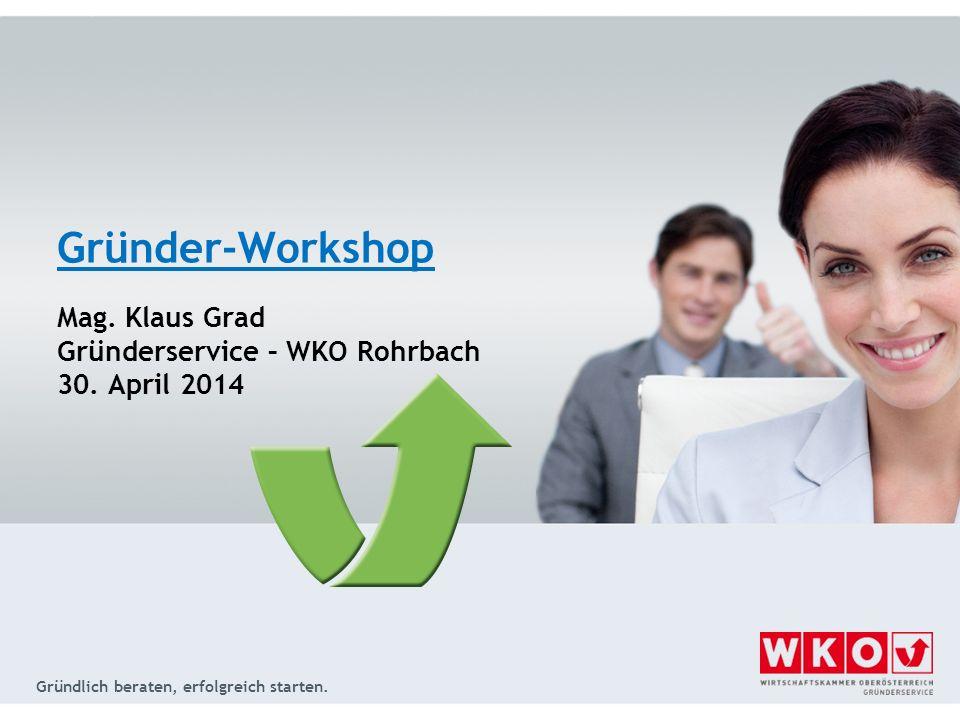 Gründlich beraten, erfolgreich starten. Gründer-Workshop Mag. Klaus Grad Gründerservice – WKO Rohrbach 30. April 2014