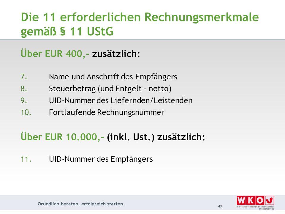 Gründlich beraten, erfolgreich starten. 43 Die 11 erforderlichen Rechnungsmerkmale gemäß § 11 UStG Über EUR 400,- zusätzlich: 7.Name und Anschrift des