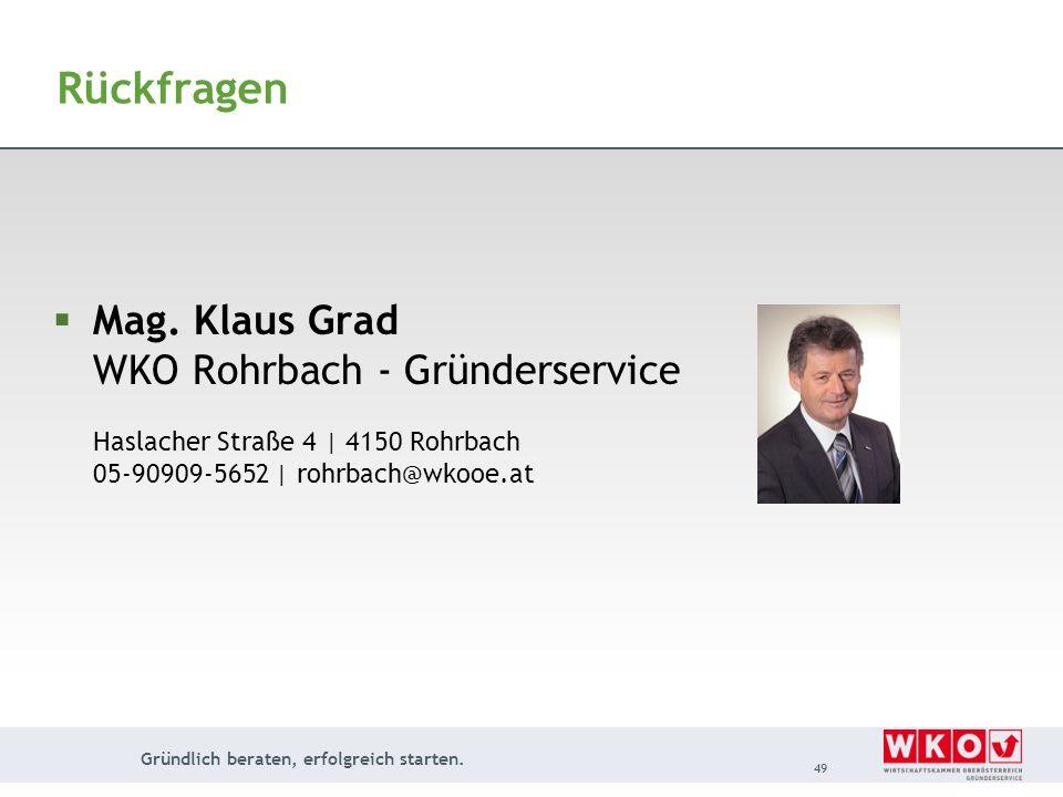 Gründlich beraten, erfolgreich starten. 49 Rückfragen Mag. Klaus Grad WKO Rohrbach - Gründerservice Haslacher Straße 4 | 4150 Rohrbach 05-90909-5652 |