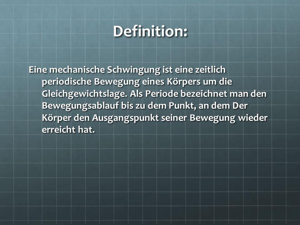 Definition: Eine mechanische Schwingung ist eine zeitlich periodische Bewegung eines Körpers um die Gleichgewichtslage. Als Periode bezeichnet man den