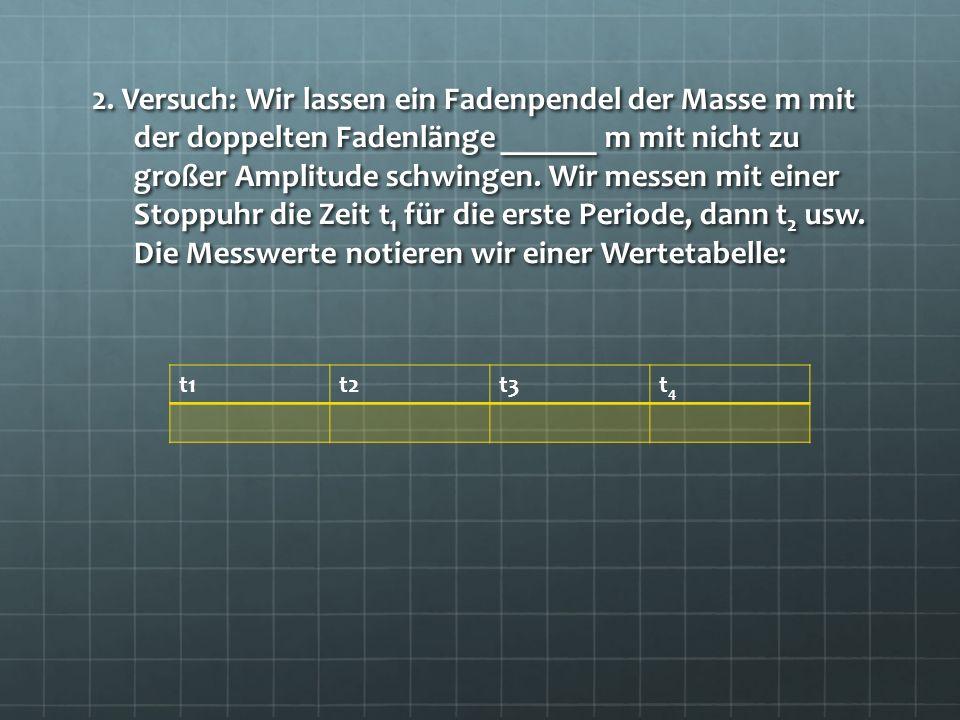2. Versuch: Wir lassen ein Fadenpendel der Masse m mit der doppelten Fadenlänge ______ m mit nicht zu großer Amplitude schwingen. Wir messen mit einer