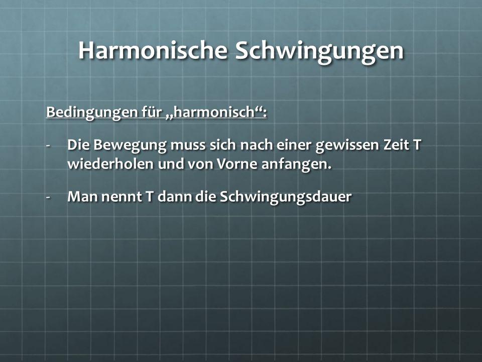 Harmonische Schwingungen Bedingungen für harmonisch: -Die Bewegung muss sich nach einer gewissen Zeit T wiederholen und von Vorne anfangen. -Man nennt