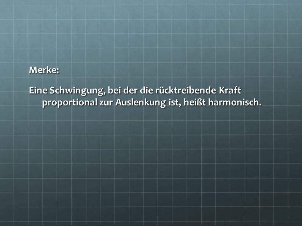 Merke: Eine Schwingung, bei der die rücktreibende Kraft proportional zur Auslenkung ist, heißt harmonisch.