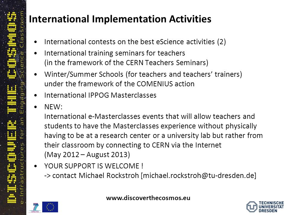 International contests on the best eScience activities (2) International training seminars for teachers (in the framework of the CERN Teachers Seminars) Winter/Summer Schools (for teachers and teachers trainers) under the framework of the COMENIUS action International IPPOG Masterclasses NEW: International e-Masterclasses events that will allow teachers and students to have the Masterclasses experience without physically having to be at a research center or a university lab but rather from their classroom by connecting to CERN via the Internet (May 2012 – August 2013) YOUR SUPPORT IS WELCOME .