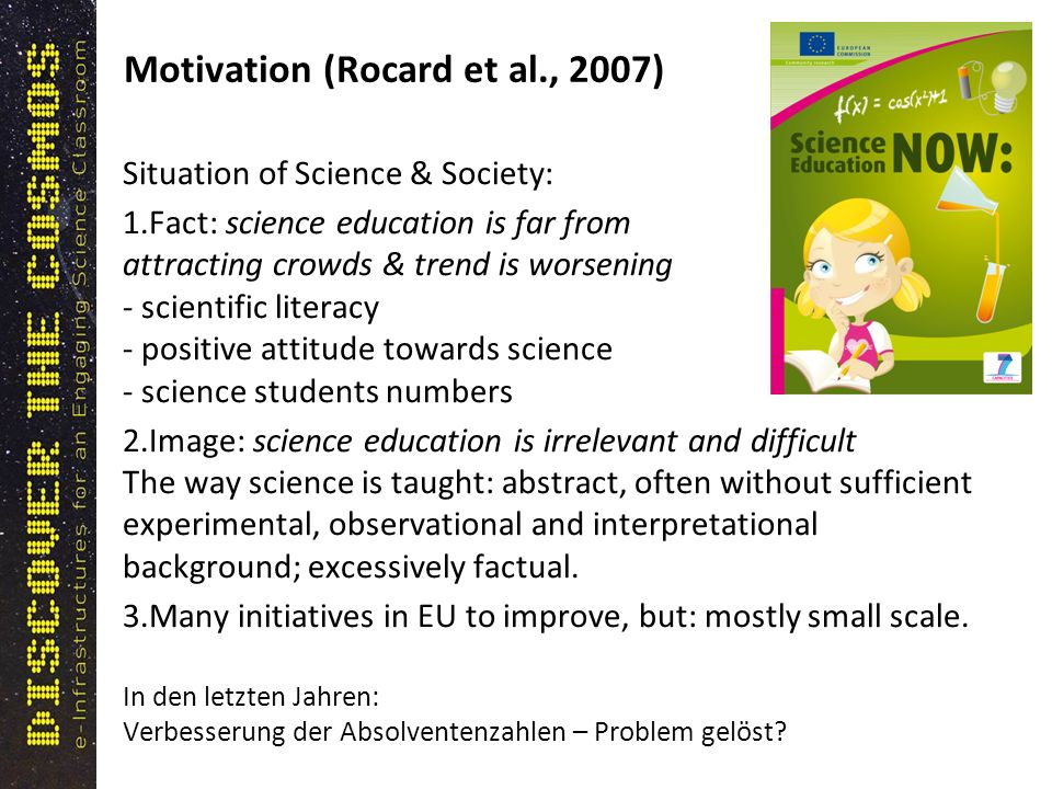 Motivation (Rocard et al., 2007) Situation of Science & Society: 1.Fact: science education is far from attracting crowds & trend is worsening - scientific literacy - positive attitude towards science - science students numbers 2.Image: science education is irrelevant and difficult The way science is taught: abstract, often without sufficient experimental, observational and interpretational background; excessively factual.
