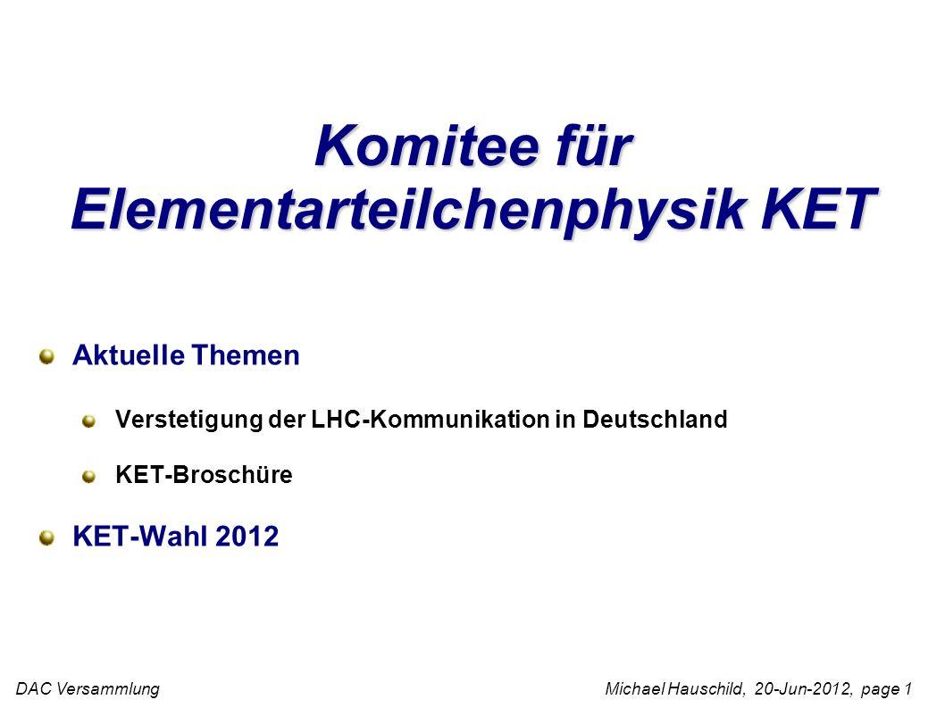 DAC Versammlung Michael Hauschild, 20-Jun-2012, page 1 Komitee für Elementarteilchenphysik KET Aktuelle Themen Verstetigung der LHC-Kommunikation in Deutschland KET-Broschüre KET-Wahl 2012