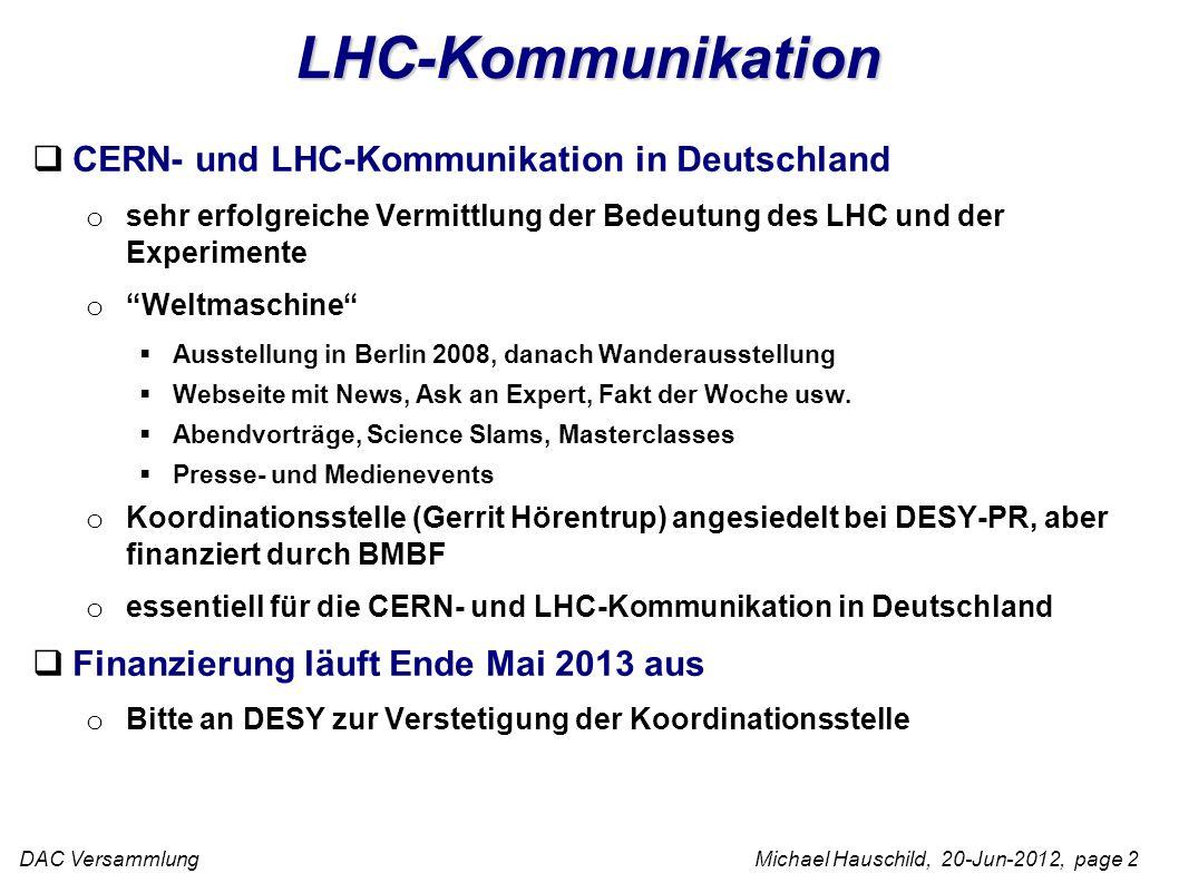 DAC Versammlung Michael Hauschild, 20-Jun-2012, page 2 LHC-Kommunikation CERN- und LHC-Kommunikation in Deutschland o sehr erfolgreiche Vermittlung der Bedeutung des LHC und der Experimente oWeltmaschine Ausstellung in Berlin 2008, danach Wanderausstellung Webseite mit News, Ask an Expert, Fakt der Woche usw.