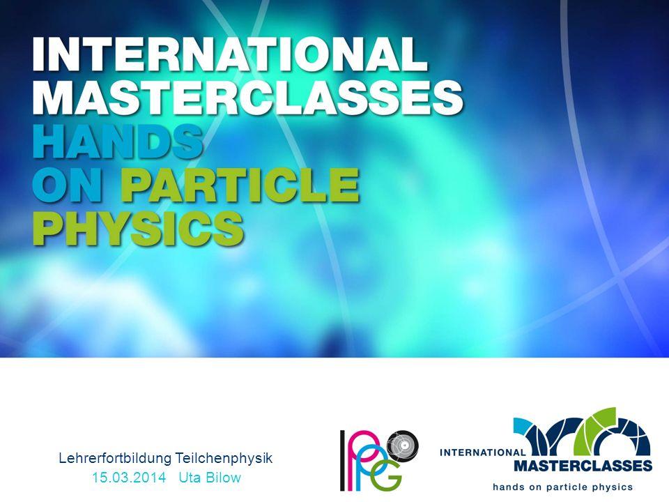 Lehrerfortbildung Teilchenphysik 15.03.2014 Uta Bilow