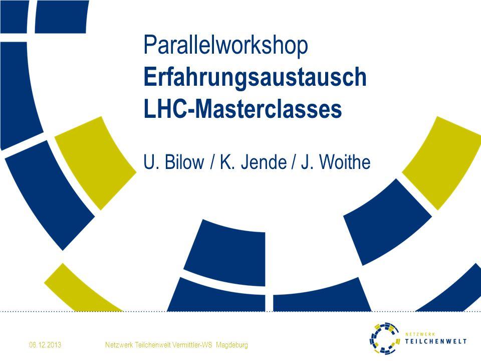 06.12.2013Netzwerk Teilchenwelt Vermittler-WS Magdeburg Parallelworkshop Erfahrungsaustausch LHC-Masterclasses U.