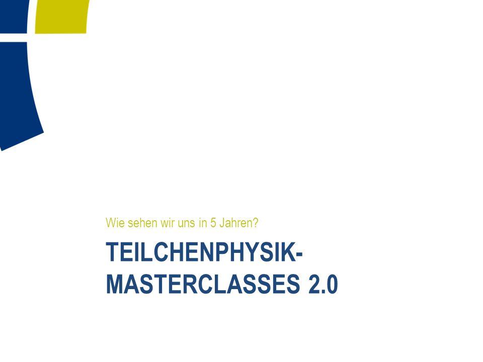 TEILCHENPHYSIK- MASTERCLASSES 2.0 Wie sehen wir uns in 5 Jahren