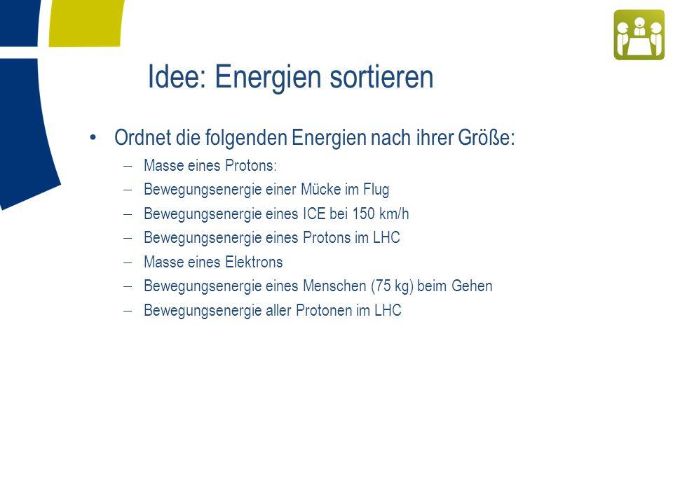 Ordnet die folgenden Energien nach ihrer Größe: Masse eines Protons: Bewegungsenergie einer Mücke im Flug Bewegungsenergie eines ICE bei 150 km/h Bewegungsenergie eines Protons im LHC Masse eines Elektrons Bewegungsenergie eines Menschen (75 kg) beim Gehen Bewegungsenergie aller Protonen im LHC Idee: Energien sortieren