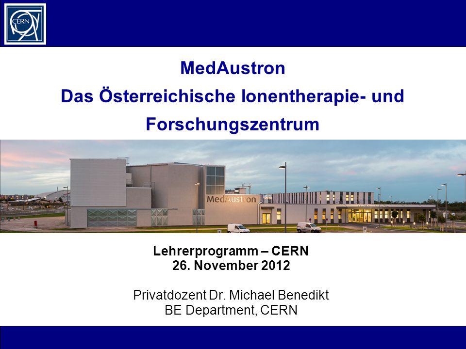 MedAustron Das Österreichische Ionentherapie- und Forschungszentrum Lehrerprogramm – CERN 26. November 2012 Privatdozent Dr. Michael Benedikt BE Depar