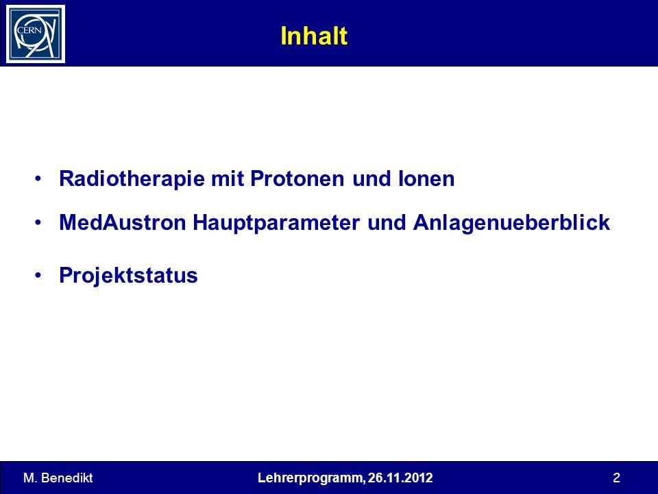 Lehrerprogramm, 26.11.2012 2 Inhalt Radiotherapie mit Protonen und Ionen MedAustron Hauptparameter und Anlagenueberblick Projektstatus M. Benedikt