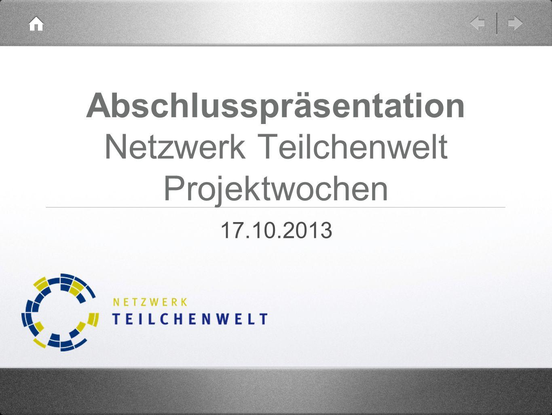 Abschlusspräsentation Netzwerk Teilchenwelt Projektwochen 17.10.2013
