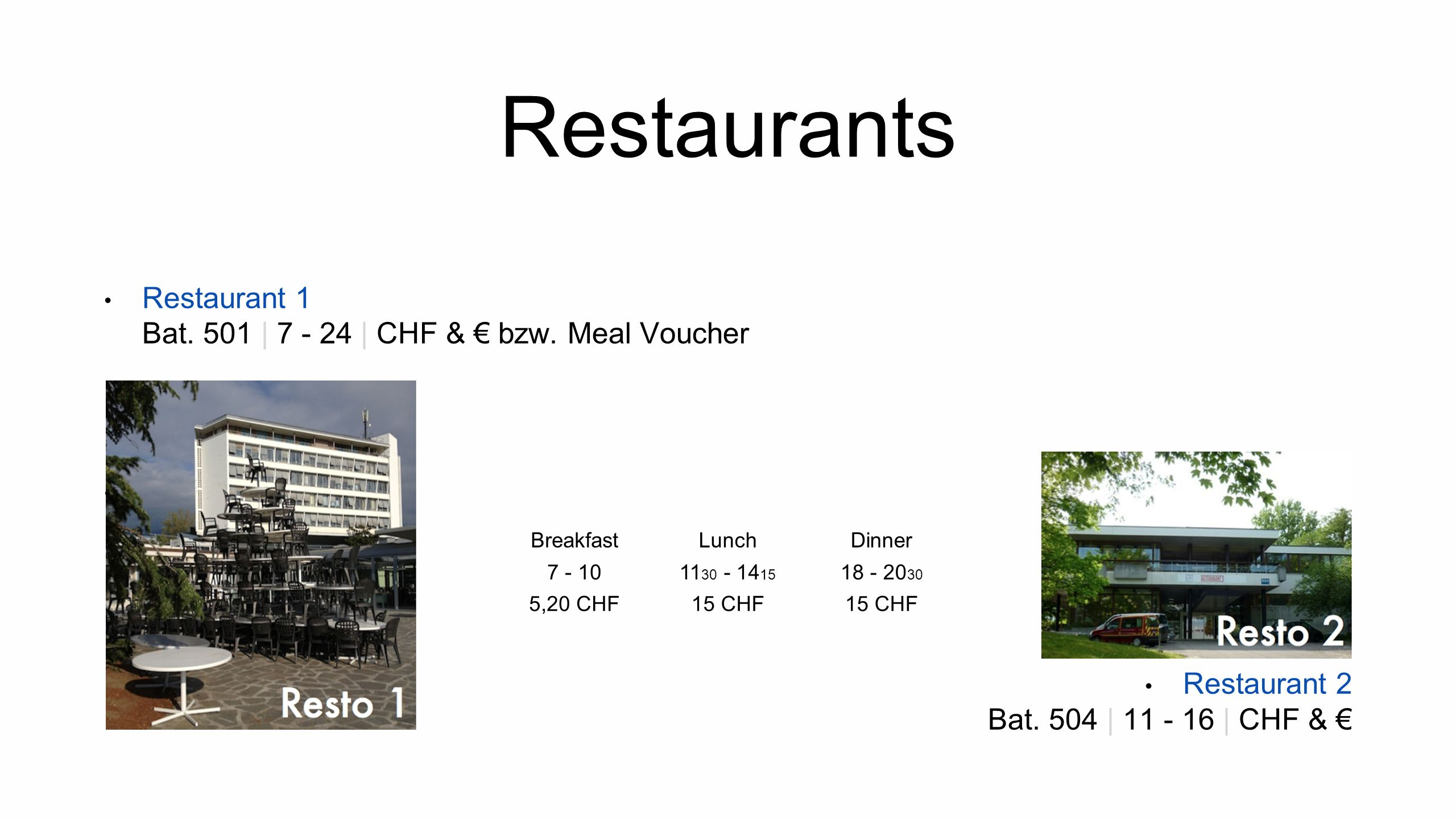 Restaurants Restaurant 1 Bat. 501 | 7 - 24 | CHF & bzw. Meal Voucher Restaurant 2 Bat. 504 | 11 - 16 | CHF & BreakfastLunchDinner 7 - 1011 30 - 14 15