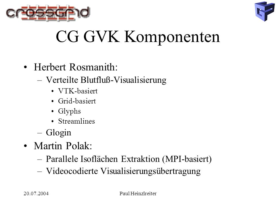 20.07.2004Paul Heinzlreiter CG GVK Komponenten Herbert Rosmanith: –Verteilte Blutfluß-Visualisierung VTK-basiert Grid-basiert Glyphs Streamlines –Glog
