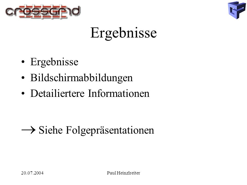 20.07.2004Paul Heinzlreiter Ergebnisse Bildschirmabbildungen Detailiertere Informationen Siehe Folgepräsentationen