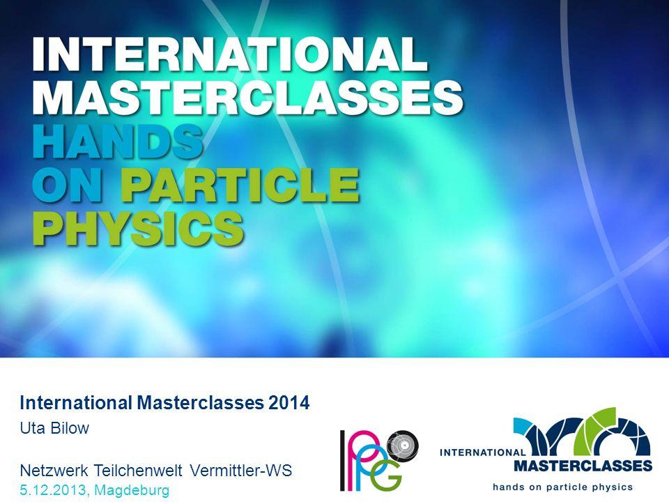 Netzwerk Teilchenwelt Vermittler-WS 5.12.2013, Magdeburg International Masterclasses 2014 Uta Bilow