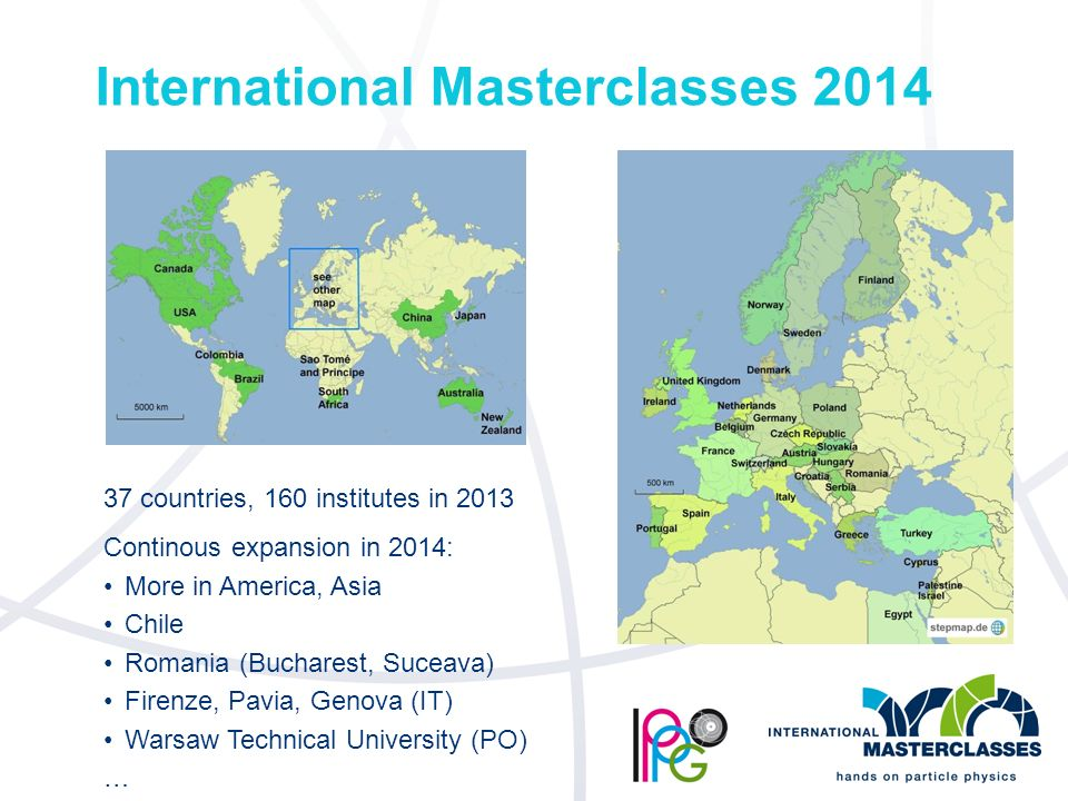 International Masterclasses countries, 160 institutes in 2013 Continous expansion in 2014: More in America, Asia Chile Romania (Bucharest, Suceava) Firenze, Pavia, Genova (IT) Warsaw Technical University (PO) …