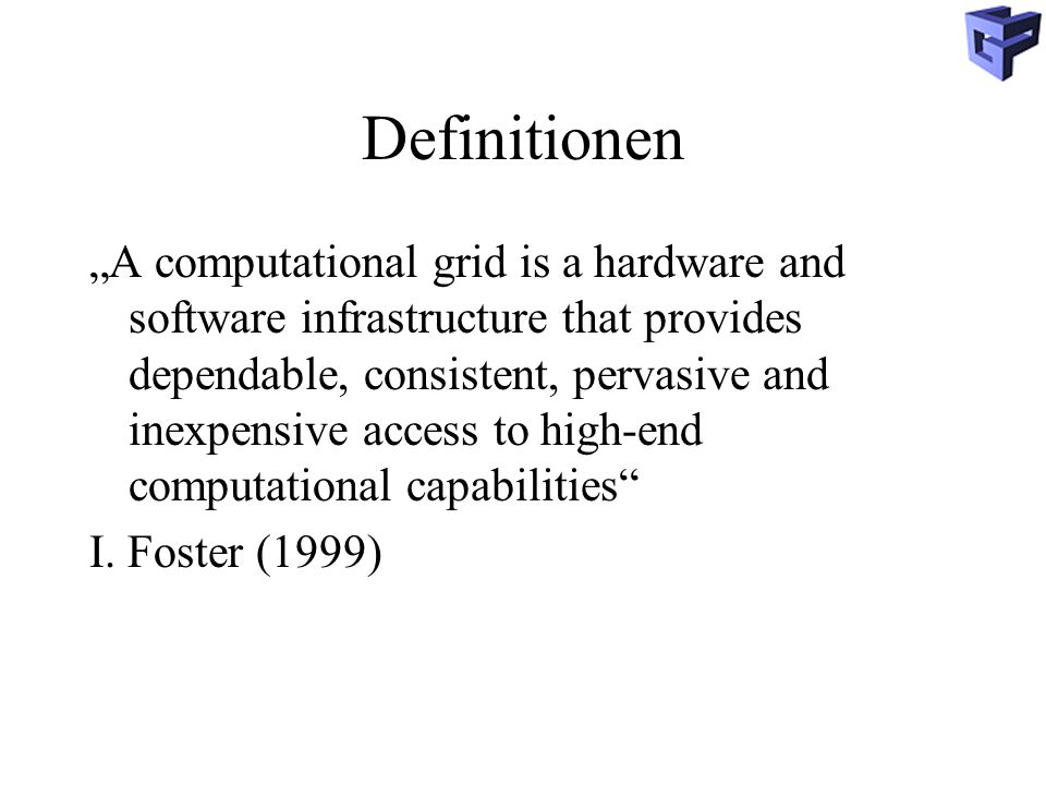 Definitionen GRID COMPUTING: The real an specific problem that underlies the grid concept is coordinated resource sharing and problem solving in dynamic, multi- institutional virtual organisations.