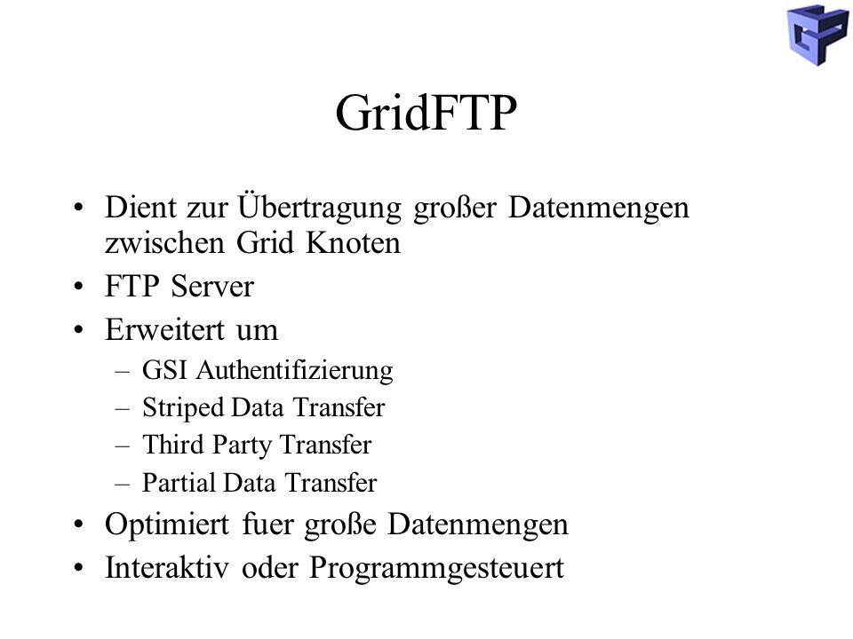 GridFTP Dient zur Übertragung großer Datenmengen zwischen Grid Knoten FTP Server Erweitert um –GSI Authentifizierung –Striped Data Transfer –Third Party Transfer –Partial Data Transfer Optimiert fuer große Datenmengen Interaktiv oder Programmgesteuert