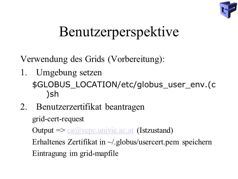 Benutzerperspektive Verwendung des Grids (Vorbereitung): 1.Umgebung setzen $GLOBUS_LOCATION/etc/globus_user_env.(c )sh 2.Benutzerzertifikat beantragen grid-cert-request Output => ca@vcpc.univie.ac.at (Istzustand)ca@vcpc.univie.ac.at Erhaltenes Zertifikat in ~/.globus/usercert.pem speichern Eintragung im grid-mapfile