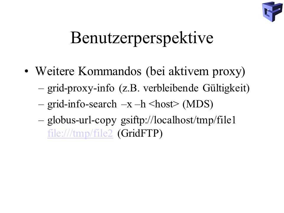 Benutzerperspektive Weitere Kommandos (bei aktivem proxy) –grid-proxy-info (z.B.