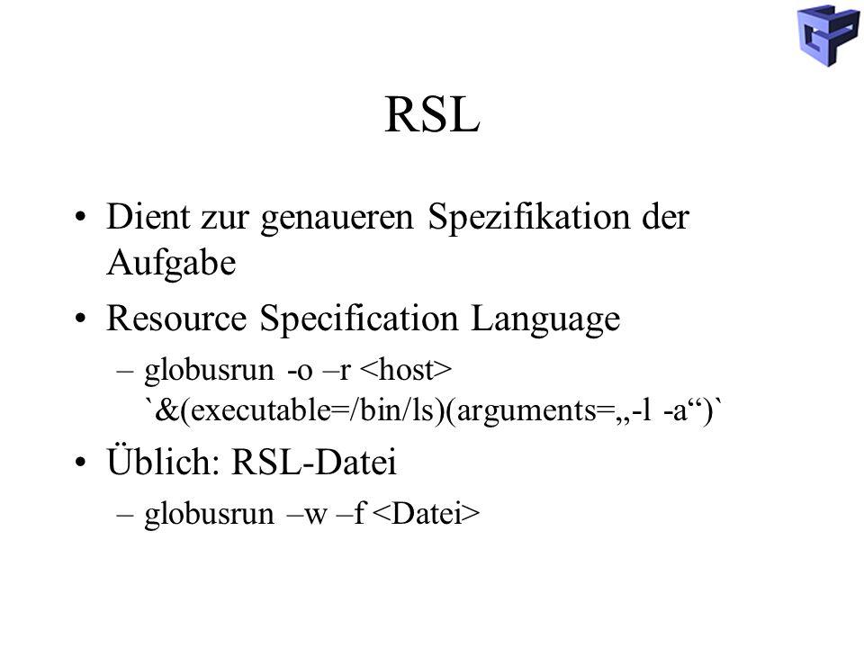 RSL Dient zur genaueren Spezifikation der Aufgabe Resource Specification Language –globusrun -o –r `&(executable=/bin/ls)(arguments=-l -a)` Üblich: RSL-Datei –globusrun –w –f