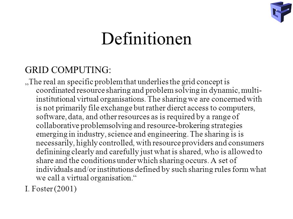 Definitionen GRID COMPUTING: The real an specific problem that underlies the grid concept is coordinated resource sharing and problem solving in dynam